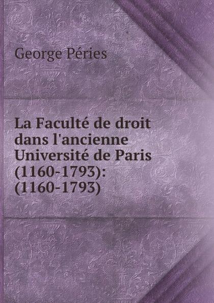 George Péries La Faculte de droit dans l.ancienne Universite de Paris (1160-1793): (1160-1793) sofiiski universitet godishnik na sofiiskiia universitet annuaire de l universite de sophia 2