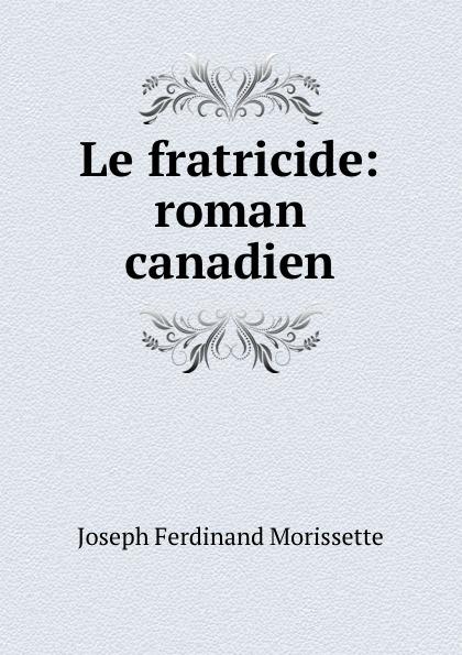 Joseph Ferdinand Morissette Le fratricide: roman canadien joseph lallier angeline guillou roman canadien classic reprint