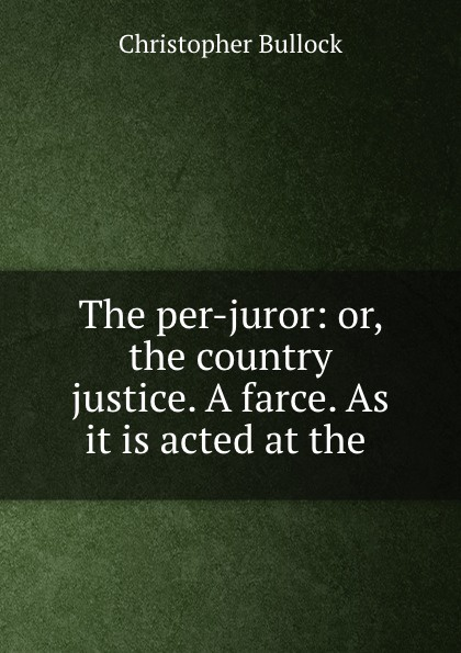 Christopher Bullock The per-juror: or, the country justice. A farce. As it is acted at the . стоимость