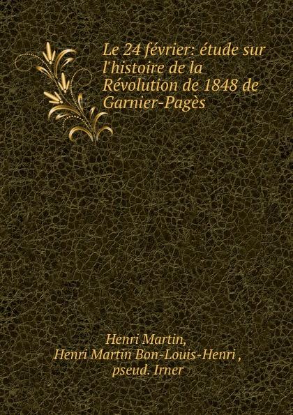 Henri Martin Le 24 fevrier: etude sur l.histoire de la Revolution de 1848 de Garnier-Pages