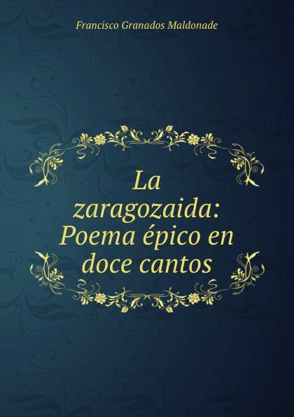 Francisco Granados Maldonade La zaragozaida: Poema epico en doce cantos francisco roque de carvalho moreira portugaida vol 1 poema em xii cantos classic reprint