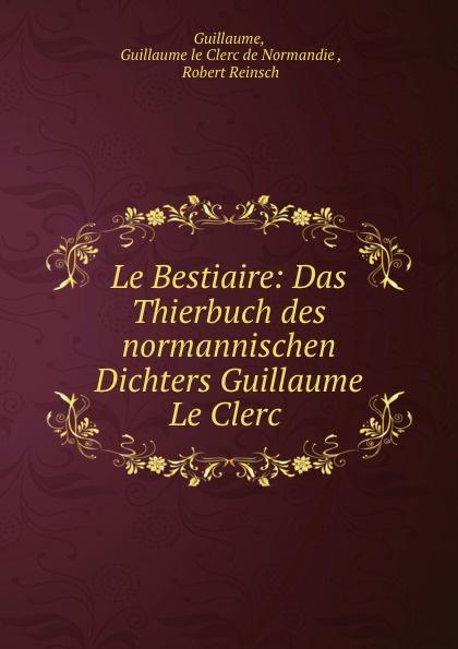Guillaume le Clerc de Normandie Guillaume Le Bestiaire: Das Thierbuch des normannischen Dichters Guillaume Le Clerc . guillaume le clerc de normandie ernst martin fergus