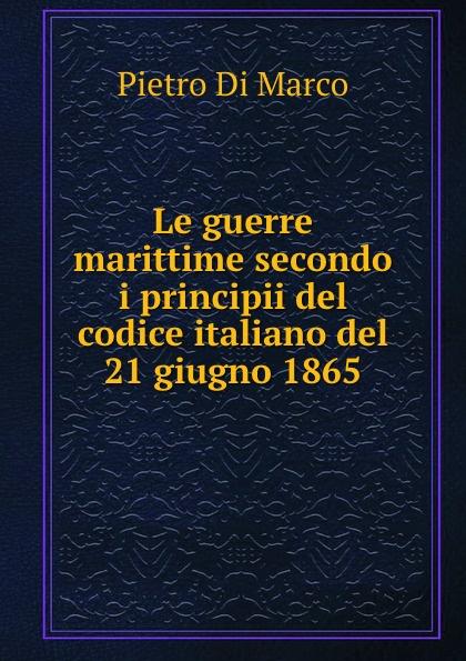 Pietro Di Marco Le guerre marittime secondo i principii del codice italiano del 21 giugno 1865