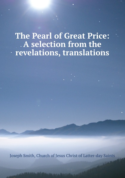 Joseph Smith The Pearl of Great Price: A selection from the revelations, translations .