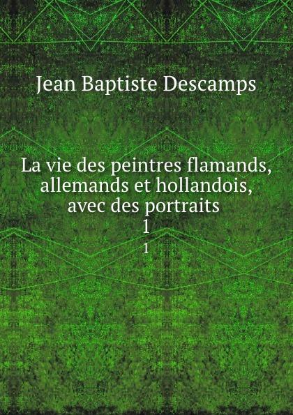 Jean Baptiste Descamps La vie des peintres flamands, allemands et hollandois, avec des portraits . 1