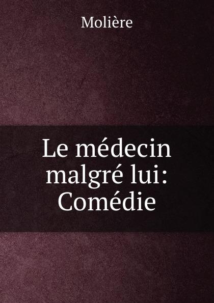 Molière Le medecin malgre lui: Comedie
