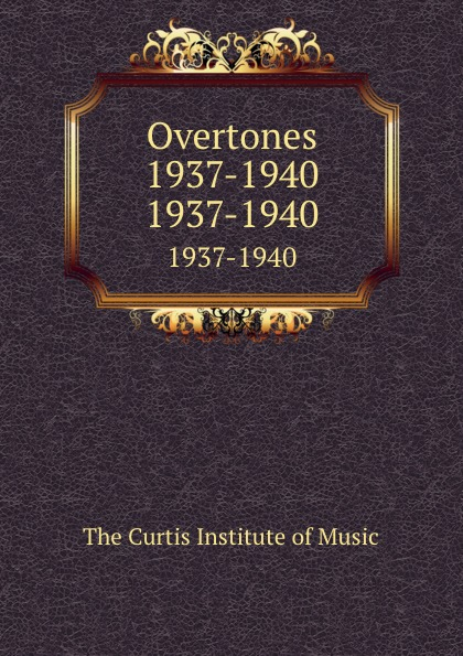 The Curtis Institute of Music Overtones 1937-1940. 1937-1940