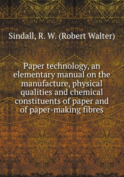 Robert Walter Sindall Paper technology, an elementary manual on the manufacture, physical qualities and chemical constituents of paper and of paper-making fibres