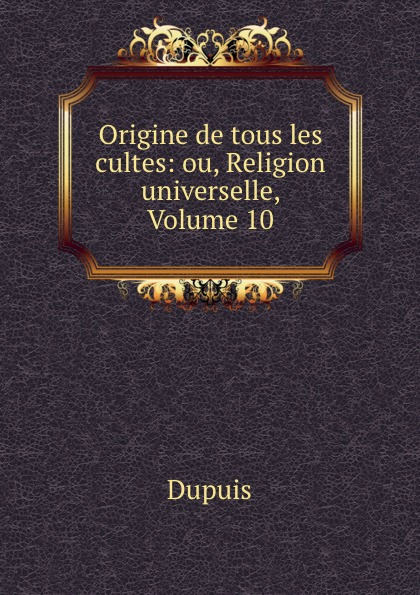Dupuis Origine de tous les cultes: ou, Religion universelle, Volume 10 dupuis planches de l origine de tous les cultes