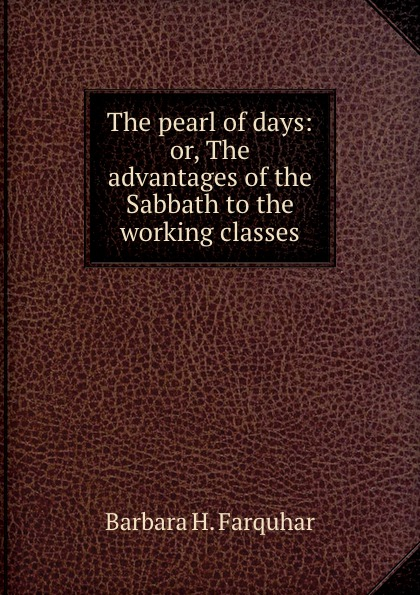 Barbara H. Farquhar The pearl of days: or, The advantages of the Sabbath to the working classes