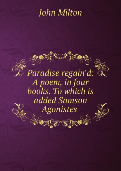 John Milton Paradise regain.d: A poem, in four books. To which is added Samson Agonistes .