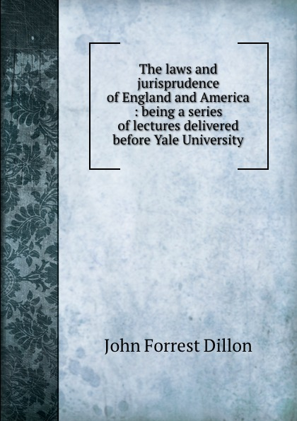 Dillon John Forrest The laws and jurisprudence of England and America : being a series of lectures delivered before Yale University john brown dillon a history of indiana