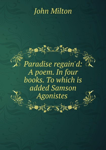 John Milton Paradise regain.d: A poem. In four books. To which is added Samson Agonistes .
