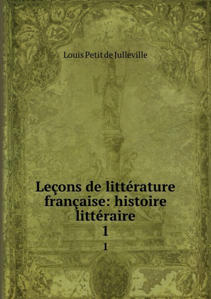 Louis Petit de Julleville Lecons de litterature francaise: histoire litteraire. 1