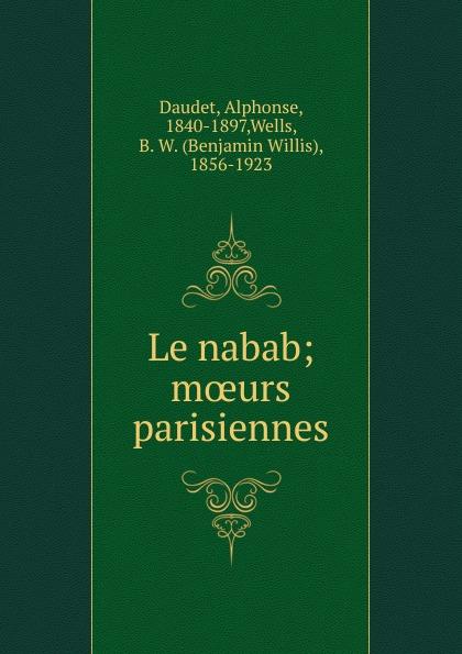 Alphonse Daudet Le nabab; moeurs parisiennes alphonse daudet sapho moeurs parisiennes illus de rossi myrbach etc