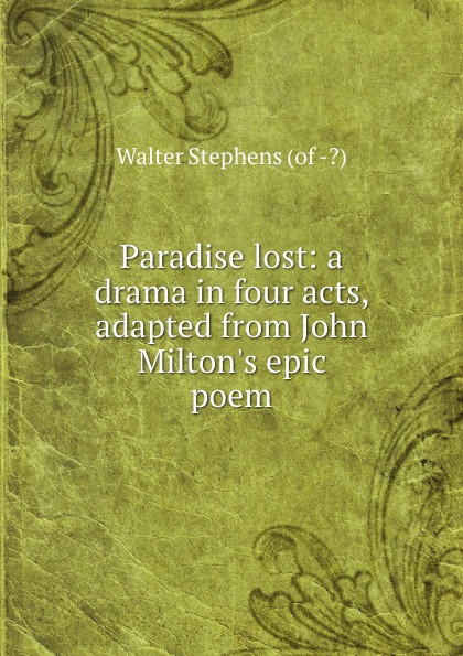 Walter Stephens Paradise lost: a drama in four acts, adapted from John Milton.s epic poem