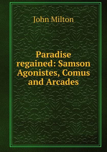 John Milton Paradise regained: Samson Agonistes, Comus and Arcades стоимость