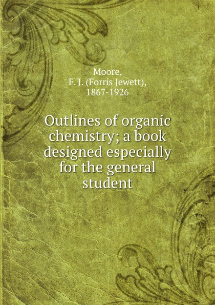Forris Jewett Moore Outlines of organic chemistry; a book designed especially for the general student richard langley h organic chemistry ii for dummies