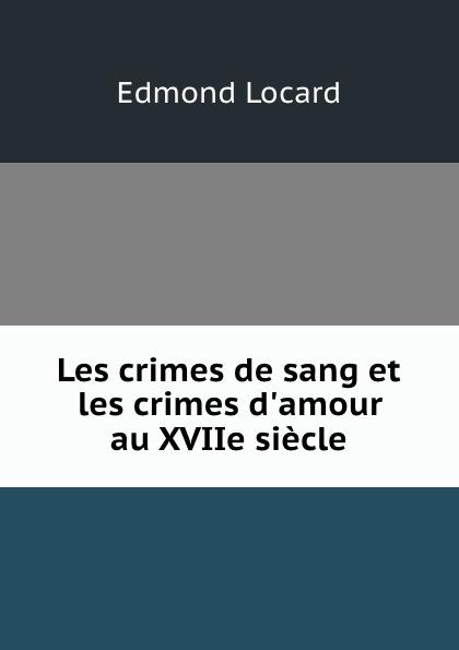 Edmond Locard Les crimes de sang et les crimes d.amour au XVIIe siecle edmond locard les crimes de sang et les crimes d amour au xviie siecle french edition