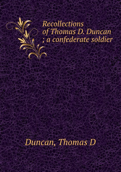 Thomas D. Duncan Recollections of Thomas D. Duncan ; a confederate soldier
