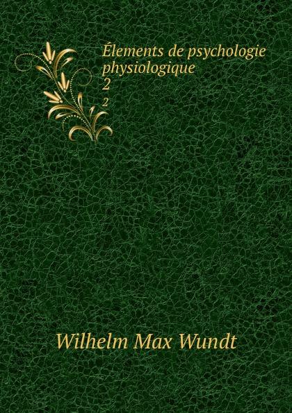 Wundt Wilhelm Max Elements de psychologie physiologique. 2 wundt wilhelm max elements de psychologie physiologique 1