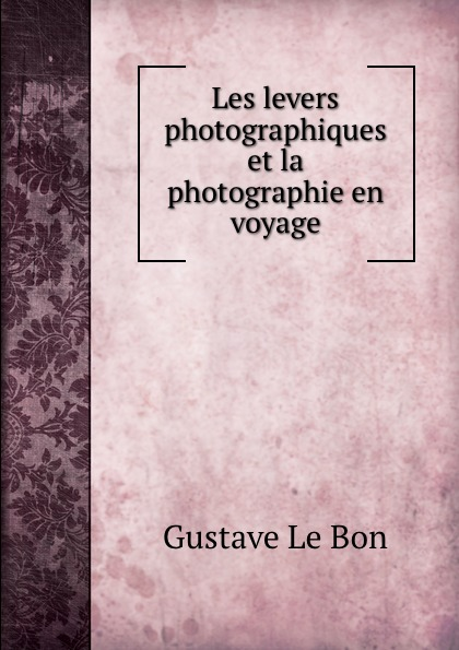 Gustave le Bon Les levers photographiques et la photographie en voyage gustave le bon la vie