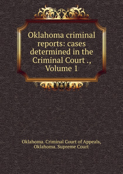 Oklahoma. Criminal Court of Appeals Oklahoma criminal reports: cases determined in the Criminal Court ., Volume 1