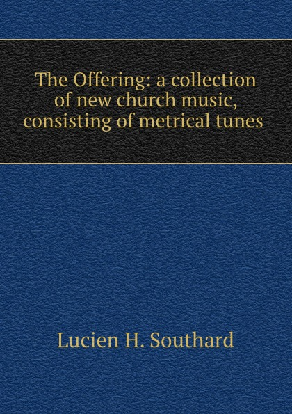 The Offering: a collection of new church music, consisting of metrical tunes .