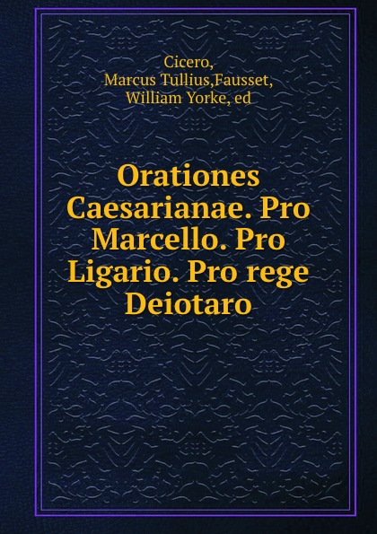 Orationes Caesarianae. Pro Marcello. Pro Ligario. Pro rege Deiotaro