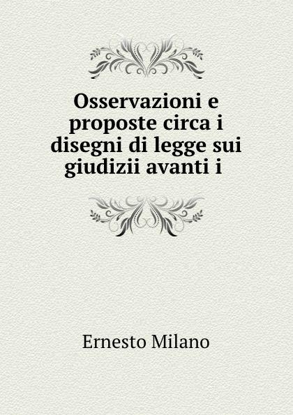 Ernesto Milano Osservazioni e proposte circa i disegni di legge sui giudizii avanti i . ernesto forlini massimi i massimi di amatrice