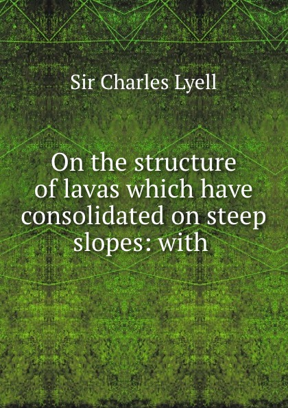 Charles Lyell On the structure of lavas which have consolidated on steep slopes: with .