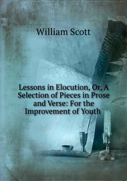 W. Scott Lessons in Elocution, Or, A Selection of Pieces in Prose and Verse: For the Improvement of Youth . w scott lessons in elocution or miscellaneous pieces in prose and verse selected from the best authors