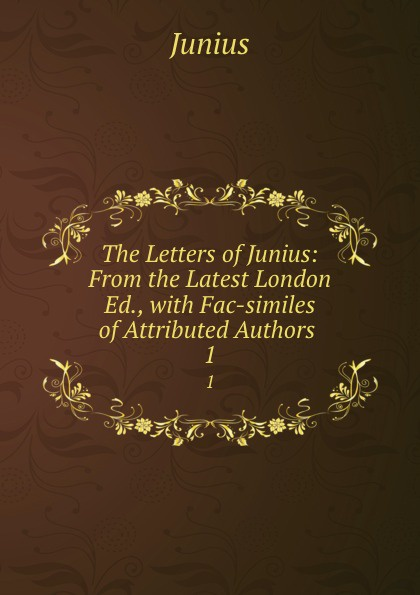 Junius The Letters of Junius: From the Latest London Ed., with Fac-similes of Attributed Authors . 1 john wade the letters of junius vol 1