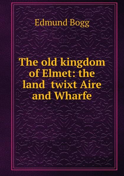 Edmund Bogg The old kingdom of Elmet: the land .twixt Aire and Wharfe edmund bogg the old kingdom of elmet