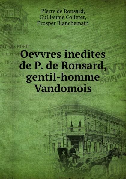 Pierre de Ronsard Oevvres inedites de P. de Ronsard, gentil-homme Vandomois pierre de ronsard oeuvres completes de p de ronsard volume 8