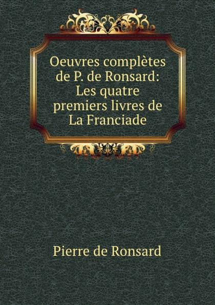 Pierre de Ronsard Oeuvres completes de P. de Ronsard: Les quatre premiers livres de La Franciade pierre de ronsard oeuvres completes de p de ronsard volume 8