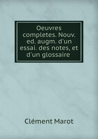 Clément Marot Oeuvres completes. Nouv. ed. augm. d.un essai. des notes, et d.un glossaire .