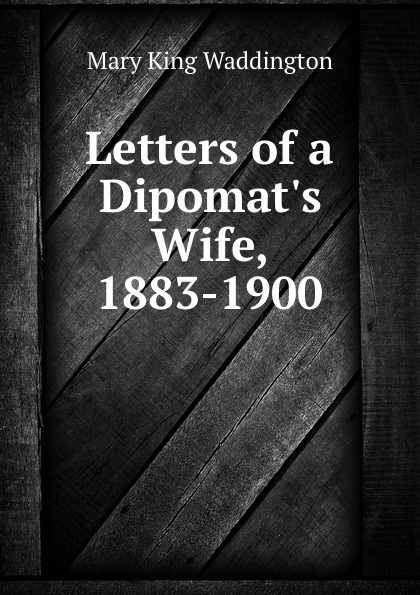 Mary King Waddington Letters of a Dipomat.s Wife, 1883-1900.