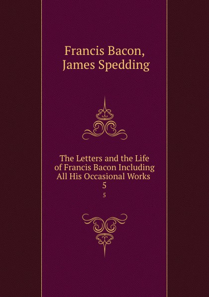 Francis Bacon The Letters and the Life of Francis Bacon Including All His Occasional Works . 5 francis bacon new atlantis and the great instauration