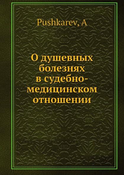 А. Пушкарев О душевных болезнях в судебно-медицинском отношении