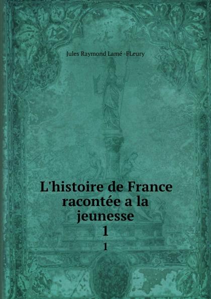 Jules Raymond Lamé FLeury L.histoire de France racontee a la jeunesse. 1