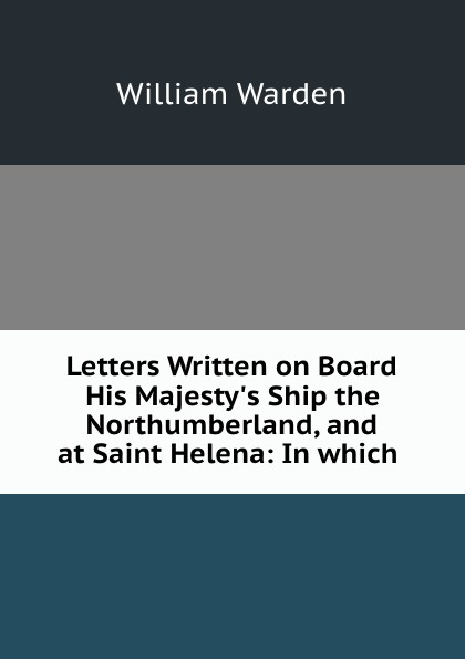 William Warden Letters Written on Board His Majesty.s Ship the Northumberland, and at Saint Helena: In which . william warden letters written on board his majesty s ship the northumberland and at saint helena