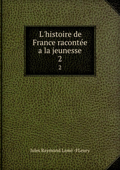 Jules Raymond Lamé FLeury L.histoire de France racontee a la jeunesse. 2