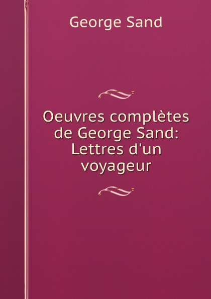George Sand Oeuvres completes de George Sand: Lettres d.un voyageur george sand oeuvres illustrees de george sand
