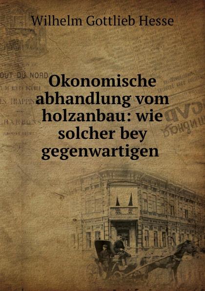 Wilhelm Gottlieb Hesse Okonomische abhandlung vom holzanbau: wie solcher bey gegenwartigen . цена и фото