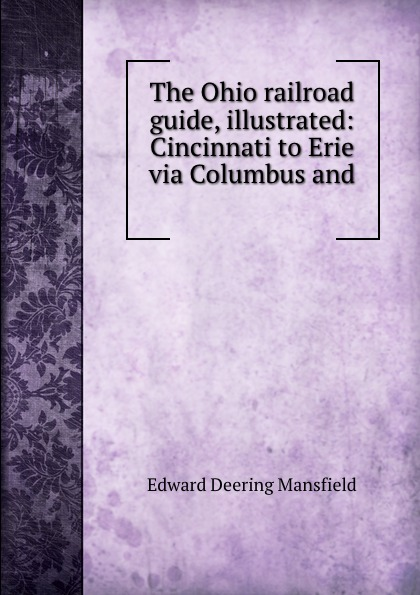 Edward Deering Mansfield The Ohio railroad guide, illustrated: Cincinnati to Erie via Columbus and .