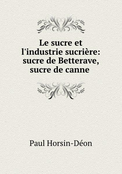 Paul Horsin-Déon Le sucre et l.industrie sucriere: sucre de Betterave, sucre de canne . комбинезон suggest by pain de sucre