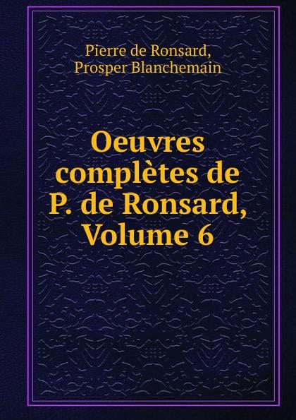 Pierre de Ronsard Oeuvres completes de P. de Ronsard, Volume 6 pierre de ronsard oeuvres completes de p de ronsard volume 8