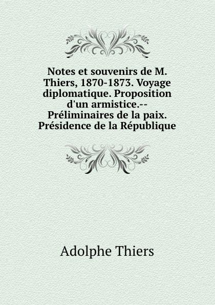 Thiers Adolphe Notes et souvenirs de M. Thiers, 1870-1873. Voyage diplomatique. Proposition d.un armistice.--Preliminaires de la paix. Presidence de la Republique