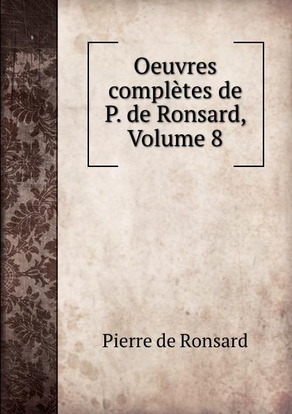 Pierre de Ronsard Oeuvres completes de P. de Ronsard, Volume 8 pierre de ronsard oeuvres completes de p de ronsard volume 8